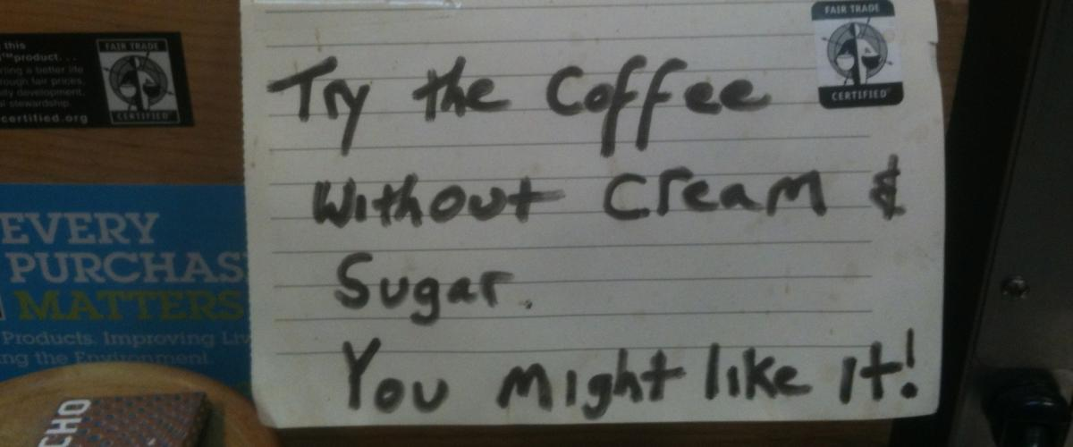 Try coffee with out sugar and cream, you might like it!